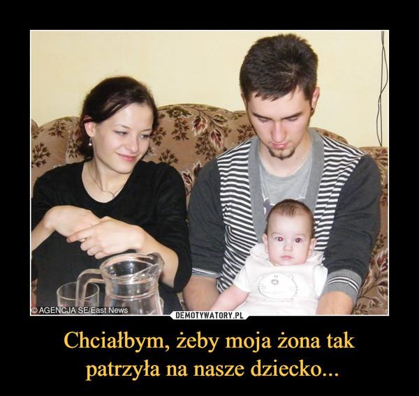 Chciałbym, żeby moja żona tak patrzyła na nasze dziecko... –