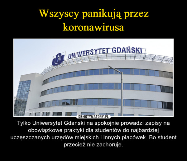 – Tylko Uniwersytet Gdański na spokojnie prowadzi zapisy na obowiązkowe praktyki dla studentów do najbardziej uczęszczanych urzędów miejskich i innych placówek. Bo student przecież nie zachoruje.