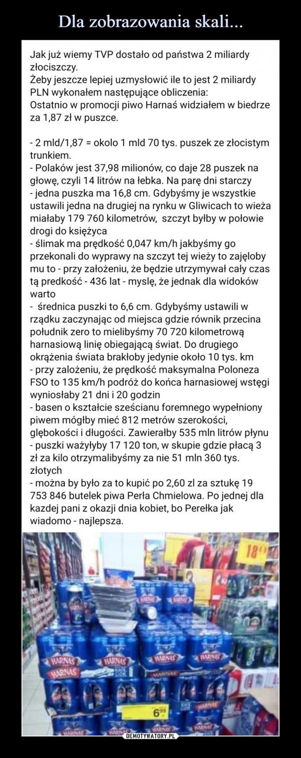 –  Jak już wiemy TVP dostało od państwa 2 miliardy złociszczy. Żeby jeszcze lepiej uzmysłowić ile to jest 2 miliardy PLN wykonałem następujące obliczenia: Ostatnio w promocji piwo Harnaś widziałem w biedrze za 1,87 zł w puszce. - 2 mld/1,87 = okolo 1 mld 70 tys. puszek ze złocistym trunkiem. - Polaków jest 37,98 milionów, co daje 28 puszek na głowę, czyli 14 litrów na łebka. Na parę dni starczy - jedna puszka ma 16,8 cm. Gdybyśmy je wszystkie ustawili jedna na drugiej na rynku w Gliwicach to wieża miałaby 179 760 kilometrów, szczyt byłby w połowie drogi do księżyca - ślimak ma prędkość 0,047 km/h jakbyśmy go przekonali do wyprawy na szczyt tej wieży to zajęloby mu to - przy założeniu, że będzie utrzymywał cały czas tą predkość - 436 lat - myslę, że jednak dla widoków warto - średnica puszki to 6,6 cm. Gdybyśmy ustawili w rządku zaczynając od miejsca gdzie równik przecina południk zero to mielibyśmy 70 720 kilometrową harnasiową linię obiegającą świat. Do drugiego okrążenia świata brakłoby jedynie około 10 tys. km - przy zalożeniu, że prędkość maksymalna Poloneza FSO to 135 km/h podróż do końca harnasiowej wstęgi wyniosłaby 21 dni i 20 godzin - basen o kształcie sześcianu foremnego wypełniony piwem mógłby mieć 812 metrów szerokości, glębokości i długości. Zawierałby 535 mln litrów płynu - puszki ważyłyby 17 120 ton, w skupie gdzie płacą 3 zł za kilo otrzymalibyśmy za nie 51 mln 360 tys. złotych - można by było za to kupić po 2,60 zl za sztukę 19 753 846 butelek piwa Perła Chmielowa. Po jednej dla kazdej pani z okazji dnia kobiet, bo Perełka jak wiadomo - najlepsza.