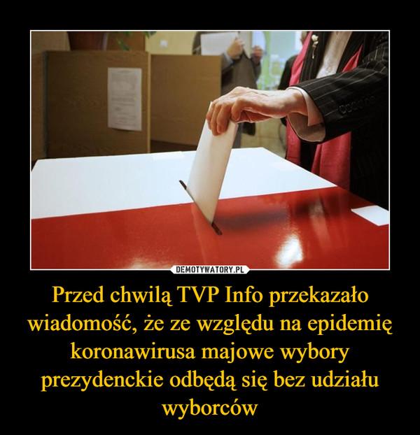 Przed chwilą TVP Info przekazało wiadomość, że ze względu na epidemię koronawirusa majowe wybory prezydenckie odbędą się bez udziału wyborców –