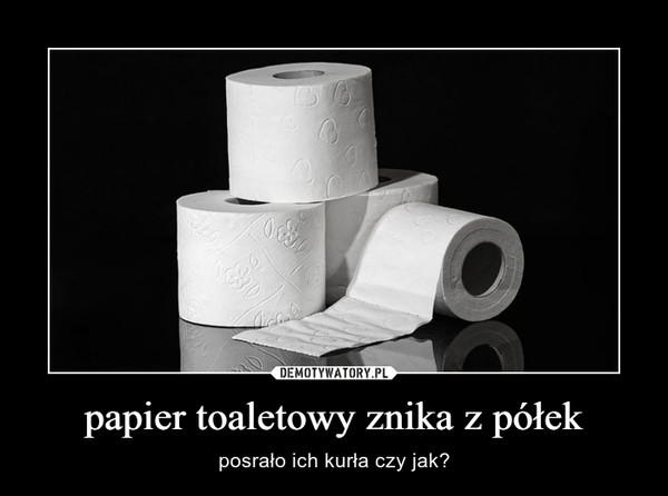 papier toaletowy znika z półek – posrało ich kurła czy jak?