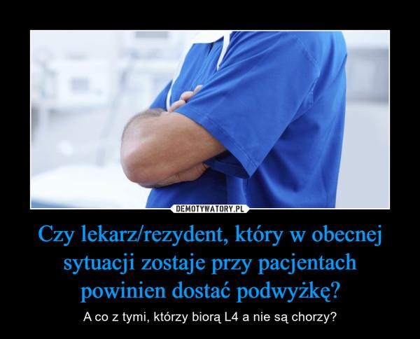 Czy lekarz/rezydent, który w obecnej sytuacji zostaje przy pacjentach powinien dostać podwyżkę? – A co z tymi, którzy biorą L4 a nie są chorzy?