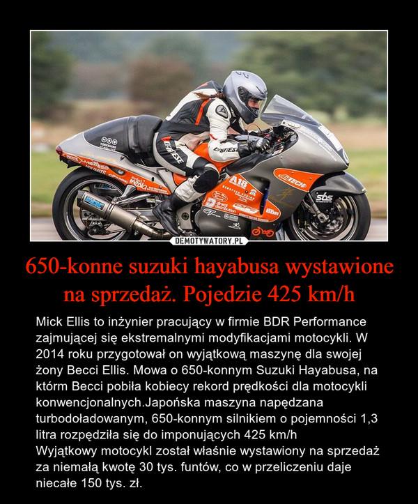 650-konne suzuki hayabusa wystawione na sprzedaż. Pojedzie 425 km/h – Mick Ellis to inżynier pracujący w firmie BDR Performance zajmującej się ekstremalnymi modyfikacjami motocykli. W 2014 roku przygotował on wyjątkową maszynę dla swojej żony Becci Ellis. Mowa o 650-konnym Suzuki Hayabusa, na którm Becci pobiła kobiecy rekord prędkości dla motocykli konwencjonalnych.Japońska maszyna napędzana turbodoładowanym, 650-konnym silnikiem o pojemności 1,3 litra rozpędziła się do imponujących 425 km/hWyjątkowy motocykl został właśnie wystawiony na sprzedaż za niemałą kwotę 30 tys. funtów, co w przeliczeniu daje niecałe 150 tys. zł.