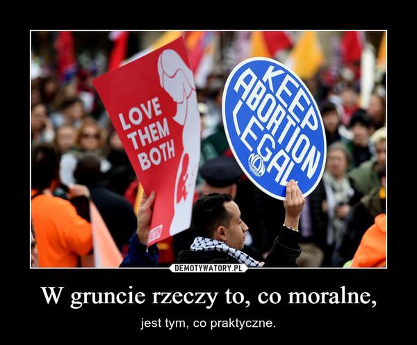 W gruncie rzeczy to, co moralne, – jest tym, co praktyczne.