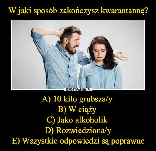W jaki sposób zakończysz kwarantannę? A) 10 kilo grubsza/y  B) W ciąży  C) Jako alkoholik  D) Rozwiedziona/y E) Wszystkie odpowiedzi są poprawne