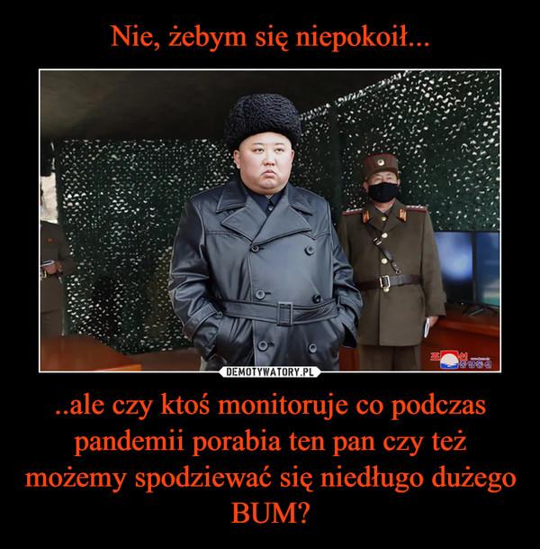 ..ale czy ktoś monitoruje co podczas pandemii porabia ten pan czy też możemy spodziewać się niedługo dużego BUM? –