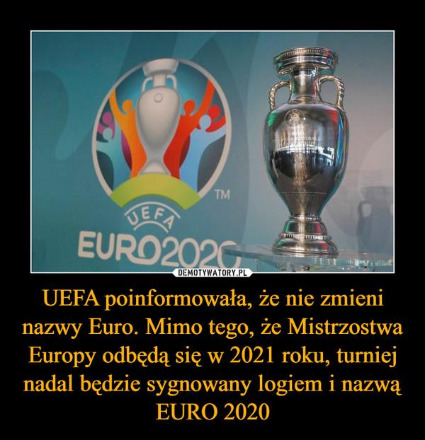 UEFA poinformowała, że nie zmieni nazwy Euro. Mimo tego, że Mistrzostwa Europy odbędą się w 2021 roku, turniej nadal będzie sygnowany logiem i nazwą EURO 2020 –