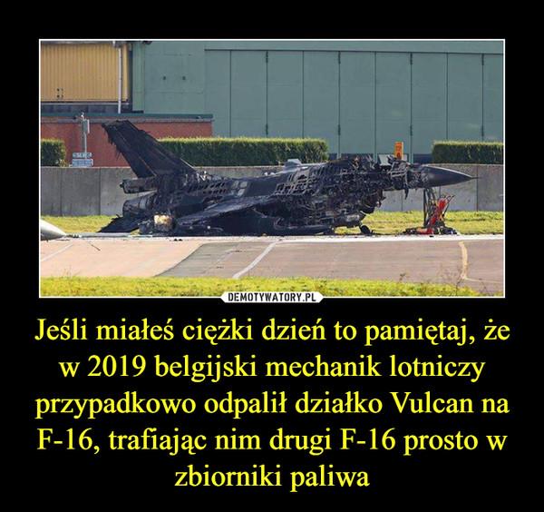 Jeśli miałeś ciężki dzień to pamiętaj, że w 2019 belgijski mechanik lotniczy przypadkowo odpalił działko Vulcan na F-16, trafiając nim drugi F-16 prosto w zbiorniki paliwa –