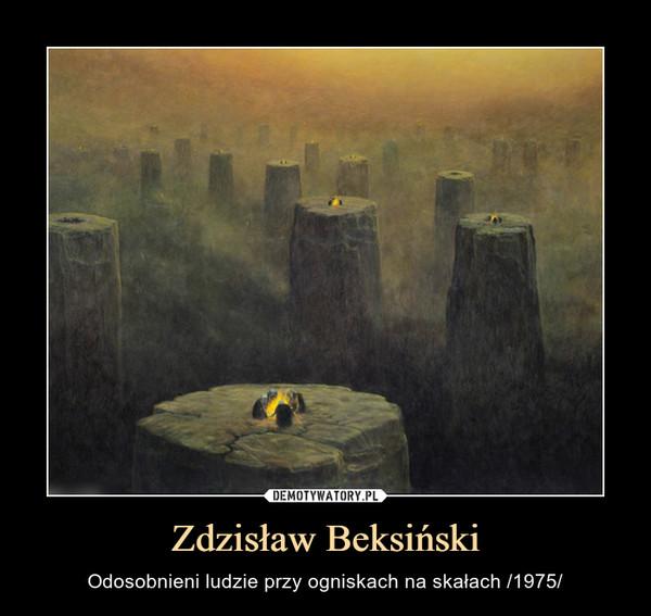 Zdzisław Beksiński – Odosobnieni ludzie przy ogniskach na skałach /1975/