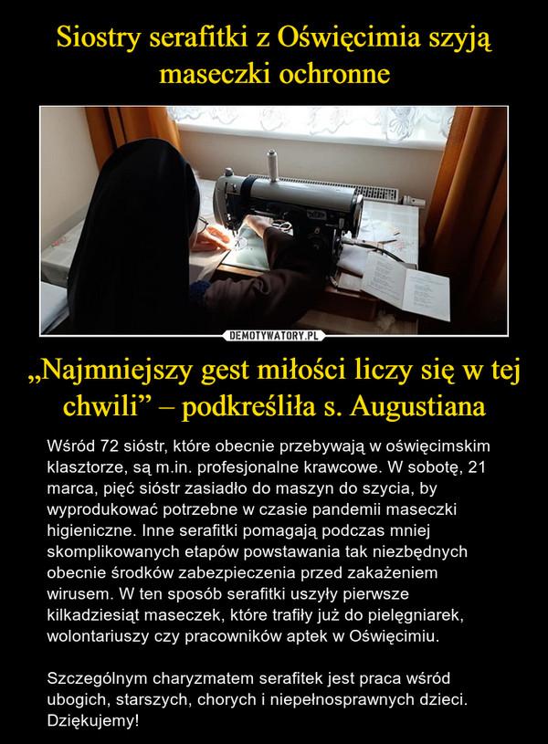 """""""Najmniejszy gest miłości liczy się w tej chwili"""" – podkreśliła s. Augustiana – Wśród 72 sióstr, które obecnie przebywają w oświęcimskim klasztorze, są m.in. profesjonalne krawcowe. W sobotę, 21 marca, pięć sióstr zasiadło do maszyn do szycia, by wyprodukować potrzebne w czasie pandemii maseczki higieniczne. Inne serafitki pomagają podczas mniej skomplikowanych etapów powstawania tak niezbędnych obecnie środków zabezpieczenia przed zakażeniem wirusem. W ten sposób serafitki uszyły pierwsze kilkadziesiąt maseczek, które trafiły już do pielęgniarek, wolontariuszy czy pracowników aptek w Oświęcimiu.Szczególnym charyzmatem serafitek jest praca wśród ubogich, starszych, chorych i niepełnosprawnych dzieci. Dziękujemy!"""