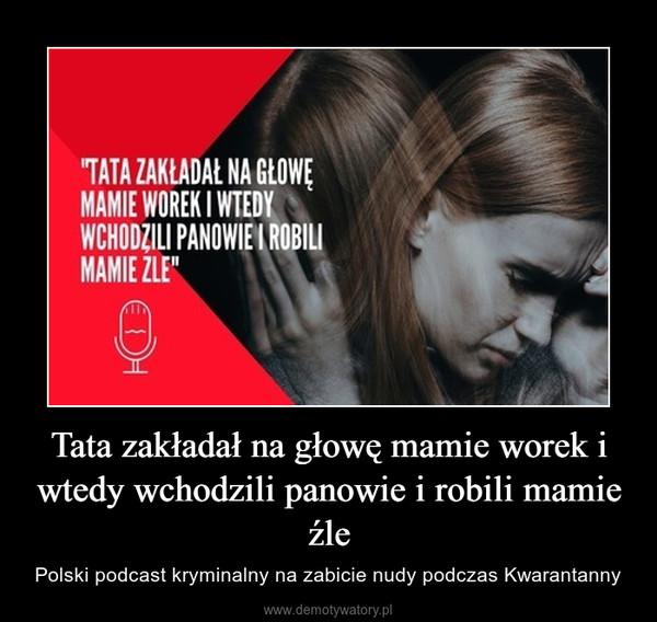 Tata zakładał na głowę mamie worek i wtedy wchodzili panowie i robili mamie źle – Polski podcast kryminalny na zabicie nudy podczas Kwarantanny