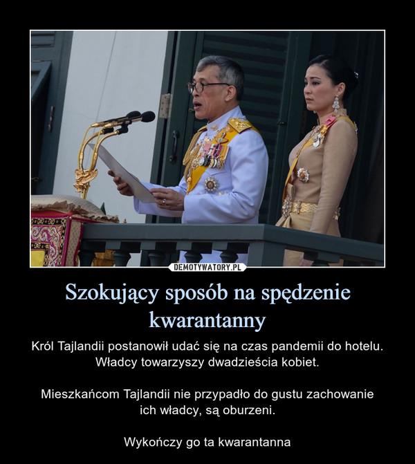 Szokujący sposób na spędzenie kwarantanny – Król Tajlandii postanowił udać się na czas pandemii do hotelu. Władcy towarzyszy dwadzieścia kobiet.Mieszkańcom Tajlandii nie przypadło do gustu zachowanieich władcy, są oburzeni.Wykończy go ta kwarantanna