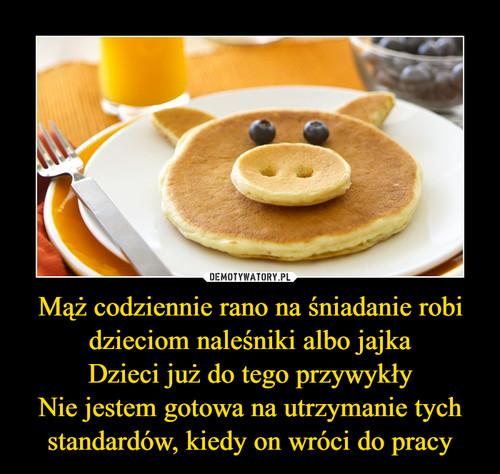 Mąż codziennie rano na śniadanie robi dzieciom naleśniki albo jajka Dzieci już do tego przywykły Nie jestem gotowa na utrzymanie tych standardów, kiedy on wróci do pracy