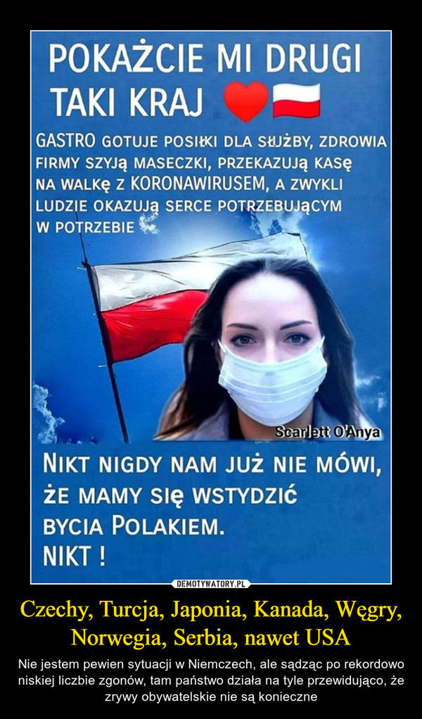 Czechy, Turcja, Japonia, Kanada, Węgry, Norwegia, Serbia, nawet USA – Nie jestem pewien sytuacji w Niemczech, ale sądząc po rekordowo niskiej liczbie zgonów, tam państwo działa na tyle przewidująco, że zrywy obywatelskie nie są konieczne POKAŻCIE MI DRUGITAKI KRAJGASTRO GOTUJE POSIŁKI DLA SŁUŻBY, ZDROWIAFIRMY SZYJĄ MASECZKI, PRZEKAZUJĄ KASĘNA WALKĘ z KORONAWIRUSEM, A ZWYKLILUDZIE OKAZUJĄ SERCE POTRZEBUJĄCYMW POTRZEBIEScarlett O'AnyaNIKT NIGDY NAM JUŻ NIE MÓWI,ŻE MAMY Slę WSTYDZIĆBYCIA POLAKIEM.NIKT !