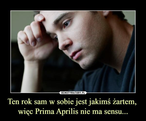 Ten rok sam w sobie jest jakimś żartem, więc Prima Aprilis nie ma sensu... –