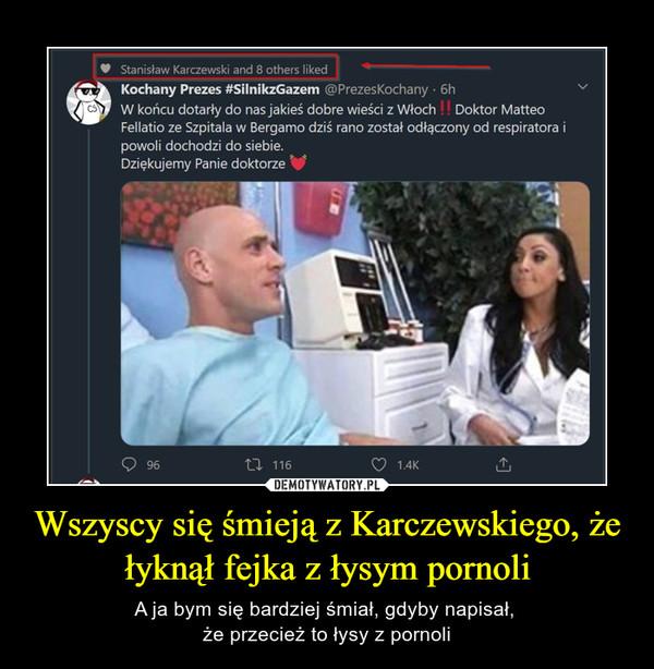 Wszyscy się śmieją z Karczewskiego, że łyknął fejka z łysym pornoli – A ja bym się bardziej śmiał, gdyby napisał, że przecież to łysy z pornoli