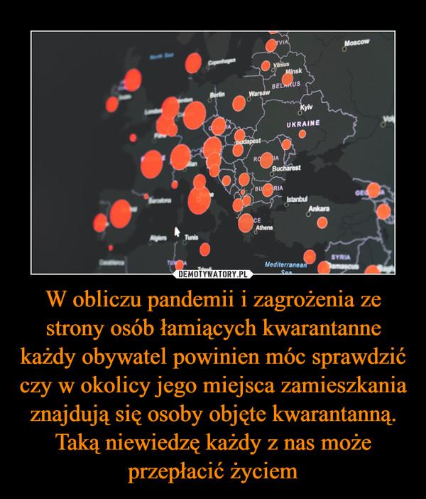 W obliczu pandemii i zagrożenia ze strony osób łamiących kwarantanne każdy obywatel powinien móc sprawdzić czy w okolicy jego miejsca zamieszkania znajdują się osoby objęte kwarantanną. Taką niewiedzę każdy z nas może przepłacić życiem –