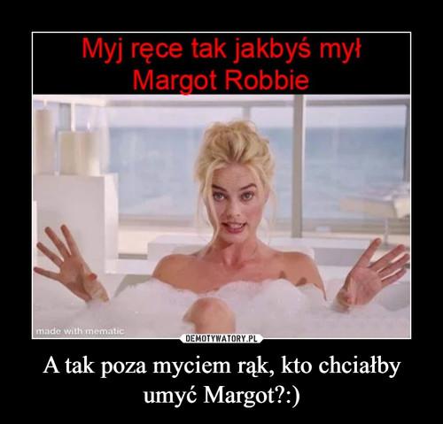 A tak poza myciem rąk, kto chciałby umyć Margot?:)