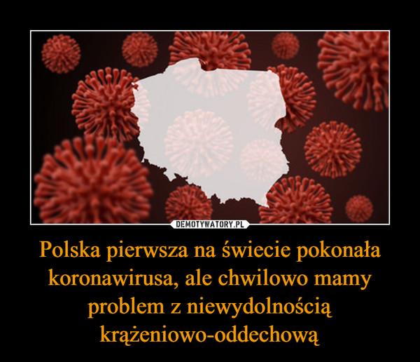 Polska pierwsza na świecie pokonała koronawirusa, ale chwilowo mamy problem z niewydolnością krążeniowo-oddechową –