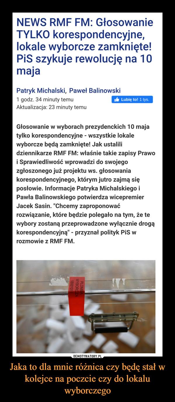 """Jaka to dla mnie różnica czy będę stał w kolejce na poczcie czy do lokalu wyborczego –  Głosowanie TYLKO korespondencyjne, lokale wyborcze zamknięte! PiS szykuje rewolucję na 10 majaGłosowanie w wyborach prezydenckich 10 maja tylko korespondencyjne - wszystkie lokale wyborcze będą zamknięte! Jak ustalili dziennikarze RMF FM: właśnie takie zapisy Prawo i Sprawiedliwość wprowadzi do swojego zgłoszonego już projektu ws. głosowania korespondencyjnego, którym jutro zajmą się posłowie. Informacje Patryka Michalskiego i Pawła Balinowskiego potwierdza wicepremier Jacek Sasin. """"Chcemy zaproponować rozwiązanie, które będzie polegało na tym, że te wybory zostaną przeprowadzone wyłącznie drogą korespondencyjną"""" - przyznał polityk PiS w rozmowie z RMF FM.e"""