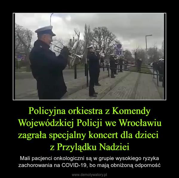 Policyjna orkiestra z Komendy Wojewódzkiej Policji we Wrocławiu zagrała specjalny koncert dla dzieci z Przylądku Nadziei – Mali pacjenci onkologiczni są w grupie wysokiego ryzyka zachorowania na COVID-19, bo mają obniżoną odporność