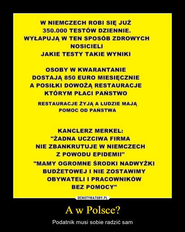 """A w Polsce? – Podatnik musi sobie radzić sam W NIEMCZECH ROBI SIĘ JUŻ 350.000 TESTÓW DZIENNIE. WYŁAPUJĄ W TEN SPOSÓB ZDROWYCH NOSICIELI JAKIE TESTY TAKIE WYNIKI OSOBY W KWARANTANIE DOSTAJĄ 850 EURO MIESIĘCZNIE A POSIŁKI DOWOŻĄ RESTAURACJE KTORYM PŁACI PANSTWO RESTAURACJE ZYJA A LUDZIE MAJĄ POMOC OD PANSTWA KANCLERZ MERKEL: """"ŻADNA UCZCIWA FIRMA NIE ZBANKRUTUJE W NIEMCZECH Z POWODU EPIDEMII"""" """"MAMY OGROMNE ŚRODKI NADWYŻKI BUDŻETOWEJ I NIE ZOSTAWIMY OBYWATELI I PRACOWNIKOW BEZ POMOCY"""""""