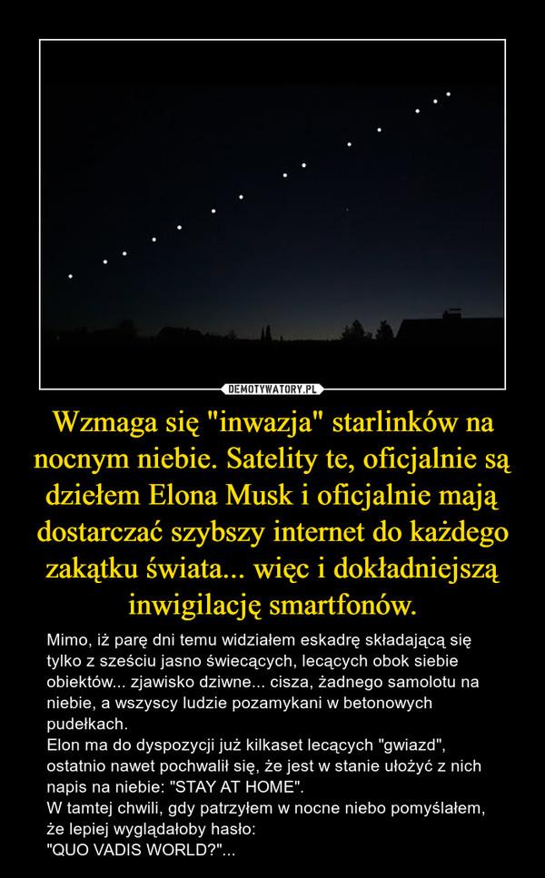 """Wzmaga się """"inwazja"""" starlinków na nocnym niebie. Satelity te, oficjalnie są dziełem Elona Musk i oficjalnie mają dostarczać szybszy internet do każdego zakątku świata... więc i dokładniejszą inwigilację smartfonów. – Mimo, iż parę dni temu widziałem eskadrę składającą się tylko z sześciu jasno świecących, lecących obok siebie obiektów... zjawisko dziwne... cisza, żadnego samolotu na niebie, a wszyscy ludzie pozamykani w betonowych pudełkach.Elon ma do dyspozycji już kilkaset lecących """"gwiazd"""", ostatnio nawet pochwalił się, że jest w stanie ułożyć z nich napis na niebie: """"STAY AT HOME"""".W tamtej chwili, gdy patrzyłem w nocne niebo pomyślałem, że lepiej wyglądałoby hasło:""""QUO VADIS WORLD?""""..."""