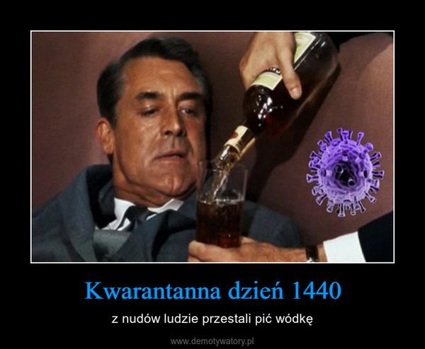 Kwarantanna dzień 1440 – z nudów ludzie przestali pić wódkę