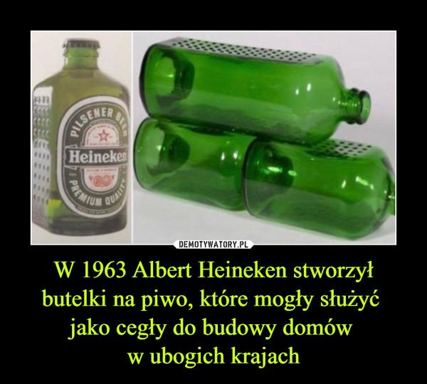 W 1963 Albert Heineken stworzył butelki na piwo, które mogły służyć jako cegły do budowy domów w ubogich krajach –