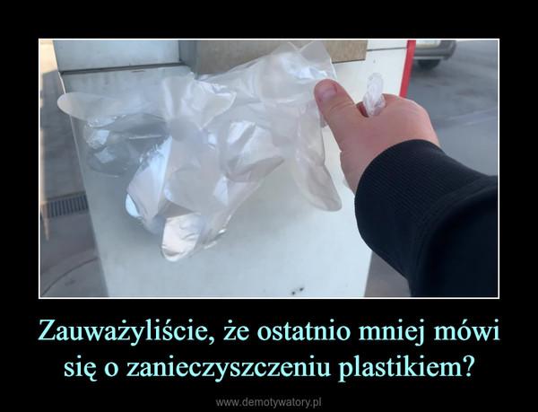 Zauważyliście, że ostatnio mniej mówi się o zanieczyszczeniu plastikiem? –