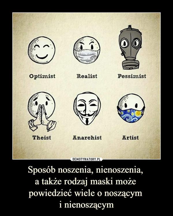 Sposób noszenia, nienoszenia, a także rodzaj maski może powiedzieć wiele o noszącym i nienoszącym –  Optimist Realist Pessimist Theist Anarhist Artist