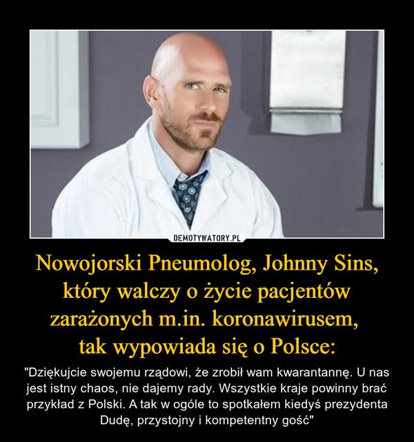 """Nowojorski Pneumolog, Johnny Sins, który walczy o życie pacjentów zarażonych m.in. koronawirusem, tak wypowiada się o Polsce: – """"Dziękujcie swojemu rządowi, że zrobił wam kwarantannę. U nas jest istny chaos, nie dajemy rady. Wszystkie kraje powinny brać przykład z Polski. A tak w ogóle to spotkałem kiedyś prezydenta Dudę, przystojny i kompetentny gość"""""""