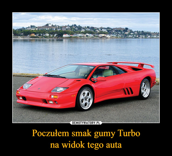 Poczułem smak gumy Turbona widok tego auta –