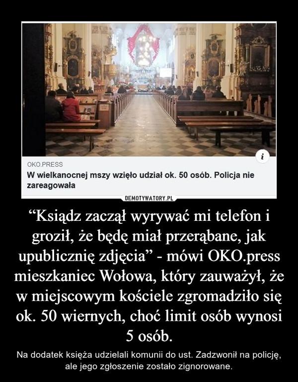 """""""Ksiądz zaczął wyrywać mi telefon i groził, że będę miał przerąbane, jak upublicznię zdjęcia"""" - mówi OKO.press mieszkaniec Wołowa, który zauważył, że w miejscowym kościele zgromadziło się ok. 50 wiernych, choć limit osób wynosi 5 osób. – Na dodatek księża udzielali komunii do ust. Zadzwonił na policję, ale jego zgłoszenie zostało zignorowane."""