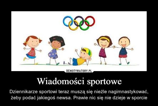 Wiadomości sportowe – Dziennikarze sportowi teraz muszą się nieźle nagimnastykować, żeby podać jakiegoś newsa. Prawie nic się nie dzieje w sporcie