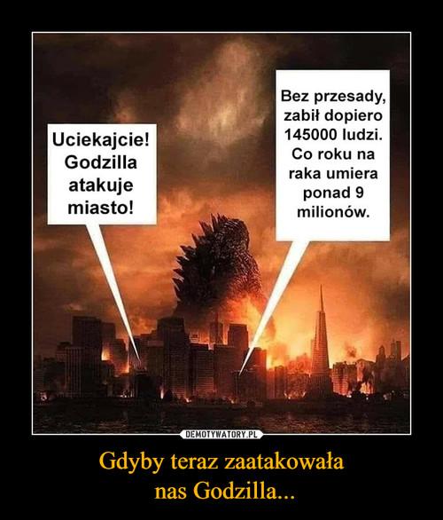 Gdyby teraz zaatakowała  nas Godzilla...