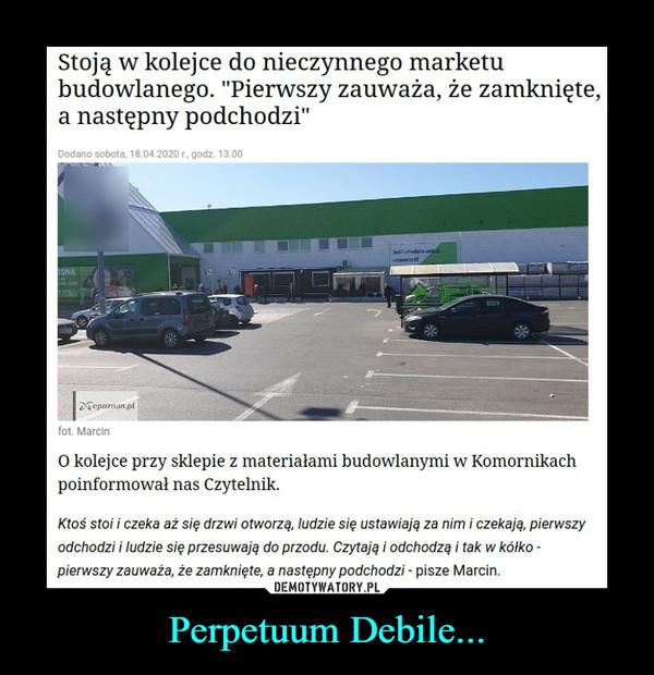 """Perpetuum Debile... –  Stoją w kolejce do nieczynnego marketubudowlanego. """"Pierwszy zauważa, że zamknięte,a następny podchodzi""""Dodano sobota, 18.04.2020 r., godz. 13.00Jelliehedri o us.odsemieSNADGepaznan.plfot. MarcinO kolejce przy sklepie z materiałami budowlanymi w Komornikachpoinformował nas Czytelnik.Ktoś stoi i czeka aż się drzwi otworzą, ludzie się ustawiają za nim i czekają, pierwszyodchodzi i ludzie się przesuwają do przodu. Czytają i odchodzą i tak w kółko -pierwszy zauważa, że zamknięte, a następny podchodzi - pisze Marcin."""