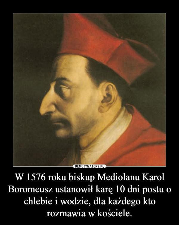 W 1576 roku biskup Mediolanu Karol Boromeusz ustanowił karę 10 dni postu o chlebie i wodzie, dla każdego kto rozmawia w kościele. –