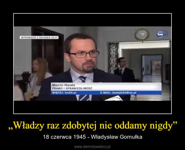 """""""Władzy raz zdobytej nie oddamy nigdy"""" – 18 czerwca 1945 - Władysław Gomułka"""