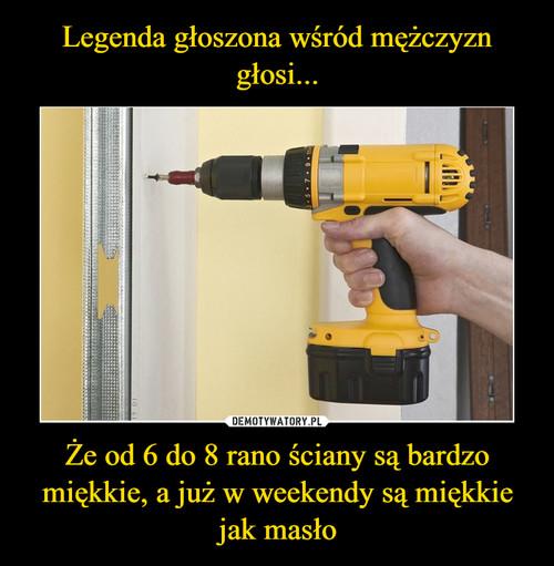 Legenda głoszona wśród mężczyzn głosi... Że od 6 do 8 rano ściany są bardzo miękkie, a już w weekendy są miękkie jak masło