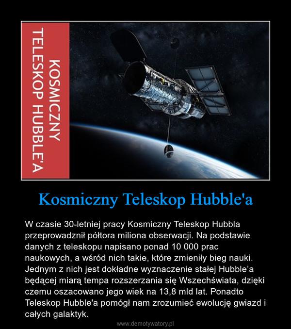 Kosmiczny Teleskop Hubble'a – W czasie 30-letniej pracy Kosmiczny Teleskop Hubbla przeprowadznił półtora miliona obserwacji. Na podstawie danych z teleskopu napisano ponad 10 000 prac naukowych, a wśród nich takie, które zmieniły bieg nauki. Jednym z nich jest dokładne wyznaczenie stałej Hubble'a będącej miarą tempa rozszerzania się Wszechświata, dzięki czemu oszacowano jego wiek na 13,8 mld lat. Ponadto Teleskop Hubble'a pomógł nam zrozumieć ewolucję gwiazd i całych galaktyk.