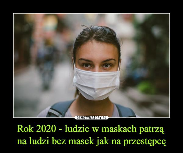 Rok 2020 - ludzie w maskach patrzą na ludzi bez masek jak na przestępcę –