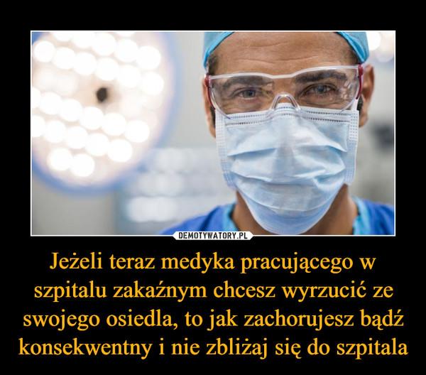 Jeżeli teraz medyka pracującego w szpitalu zakaźnym chcesz wyrzucić ze swojego osiedla, to jak zachorujesz bądź konsekwentny i nie zbliżaj się do szpitala –