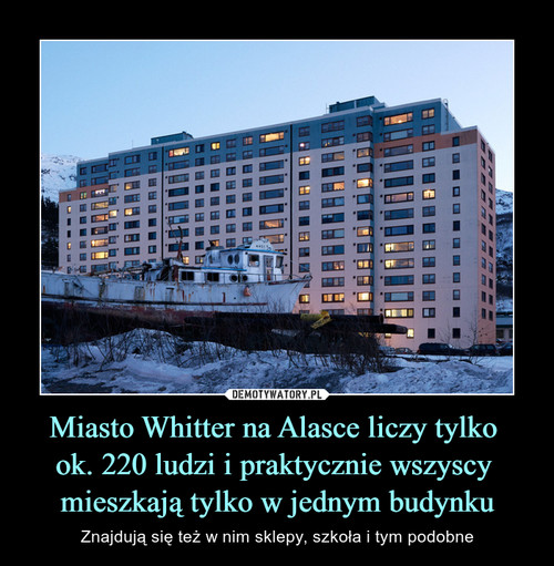 Miasto Whitter na Alasce liczy tylko  ok. 220 ludzi i praktycznie wszyscy  mieszkają tylko w jednym budynku