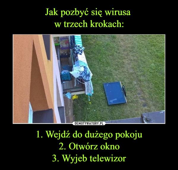 1. Wejdź do dużego pokoju2. Otwórz okno3. Wyjeb telewizor –