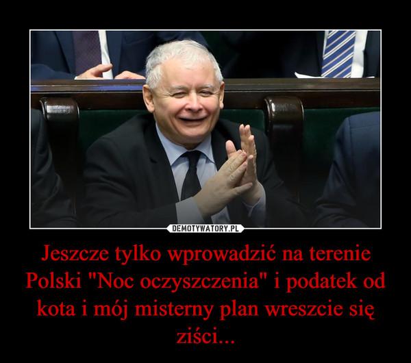 """Jeszcze tylko wprowadzić na terenie Polski """"Noc oczyszczenia"""" i podatek od kota i mój misterny plan wreszcie się ziści... –"""