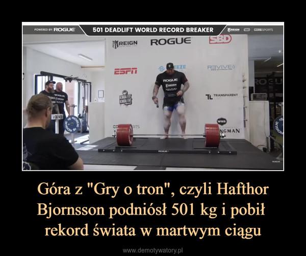 """Góra z """"Gry o tron"""", czyli Hafthor Bjornsson podniósł 501 kg i pobił rekord świata w martwym ciągu –"""
