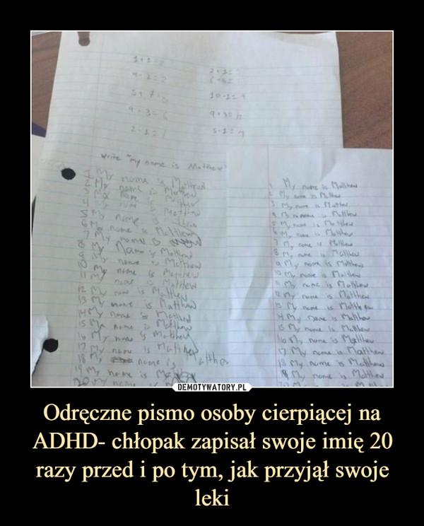 Odręczne pismo osoby cierpiącej na ADHD- chłopak zapisał swoje imię 20 razy przed i po tym, jak przyjął swoje leki –