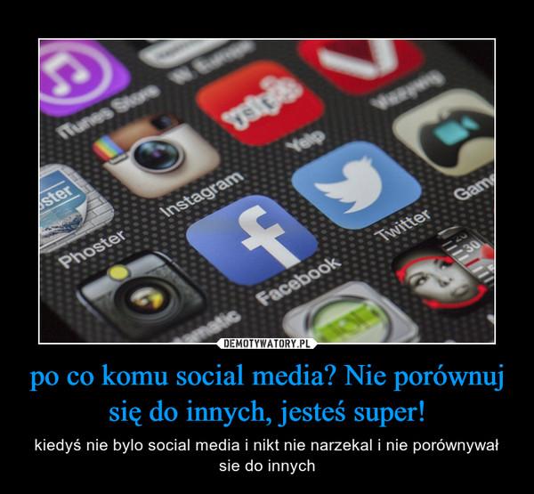 po co komu social media? Nie porównuj się do innych, jesteś super! – kiedyś nie bylo social media i nikt nie narzekal i nie porównywał sie do innych
