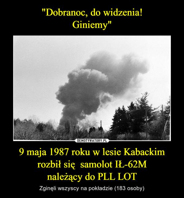 9 maja 1987 roku w lesie Kabackim rozbił się  samolot IŁ-62Mnależący do PLL LOT – Zginęli wszyscy na pokładzie (183 osoby)